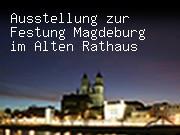 Ausstellung zur Festung Magdeburg im Alten Rathaus