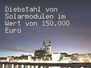 Diebstahl von Solarmodulen im Wert von 150.000 Euro