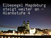 Elbepegel Magdeburg steigt weiter an - Alarmstufe 4