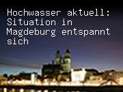 Hochwasser aktuell: Situation in Magdeburg entspannt sich