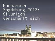 Hochwasser Magdeburg 2013: Situation verschärft sich