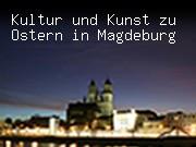Kultur und Kunst zu Ostern in Magdeburg