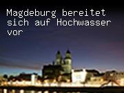 Magdeburg bereitet sich auf Hochwasser vor