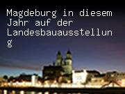 Magdeburg in diesem Jahr auf der Landesbauausstellung