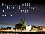 """Magdeburg will """"Stadt der jungen Forscher 2012"""" werden"""