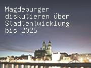 Magdeburger diskutieren über Stadtentwicklung bis 2025