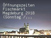 Öffnungszeiten Fischmarkt Magdeburg 2018 (Sonntag / Tuchmarkt)