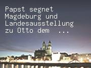 Papst segnet Magdeburg und Landesausstellung zu Otto dem Großen