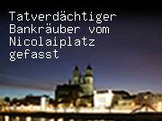 Tatverdächtiger Bankräuber vom Nicolaiplatz gefasst