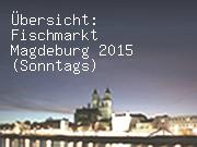 Übersicht: Fischmarkt Magdeburg 2015 (Sonntags)