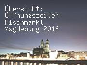 Übersicht: Öffnungszeiten Fischmarkt Magdeburg 2016