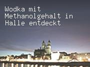 Wodka mit Methanolgehalt in Halle entdeckt