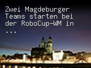Zwei Magdeburger Teams starten bei der RoboCup-WM in Singapur